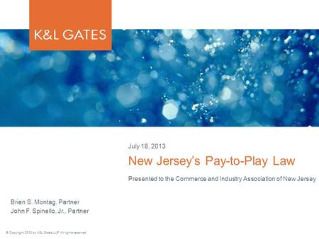 © Copyright 2013 by K&L Gates LLP. All rights reserved. Presented to the Commerce and Industry Association of New Jersey New Jersey's Pay-to-Play Law July.