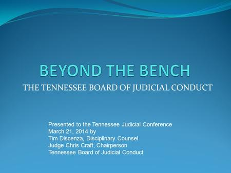 THE TENNESSEE BOARD OF JUDICIAL CONDUCT Presented to the Tennessee Judicial Conference March 21, 2014 by Tim Discenza, Disciplinary Counsel Judge Chris.