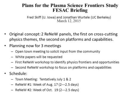 Plans for the Plasma Science Frontiers Study FESAC Briefing Fred Skiff (U. Iowa) and Jonathan Wurtele (UC Berkeley) March 12, 2015 Original concept: 2.