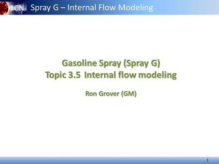 1 Gasoline Spray (Spray G) Topic 3.5Internal flow modeling Topic 3.5 Internal flow modeling Ron Grover (GM) Spray G – Internal Flow Modeling.