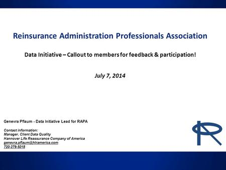 Reinsurance Administration Professionals Association Data Initiative – Callout to members for feedback & participation! July 7, 2014 Genevra Pflaum - Data.