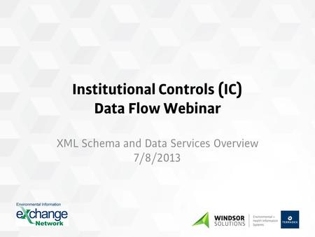 Institutional Controls (IC) Data Flow Webinar XML Schema and Data Services Overview 7/8/2013.