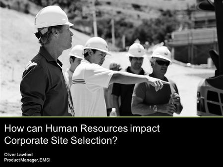 How can Human Resources impact Corporate Site Selection? Oliver Lawford Product Manager, EMSI.