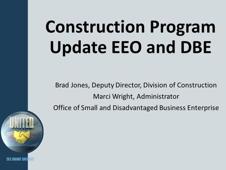 Construction Program Update EEO and DBE Brad Jones, Deputy Director, Division of Construction Marci Wright, Administrator Office of Small and Disadvantaged.