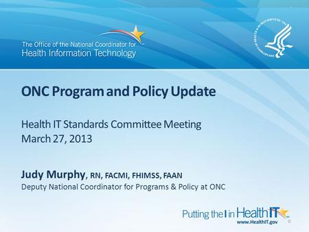 ONC Program and Policy Update Health IT Standards Committee Meeting March 27, 2013 0 Judy Murphy, RN, FACMI, FHIMSS, FAAN Deputy National Coordinator for.