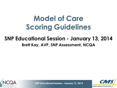 1 SNP Educational Session – January 13, 2014 Model of Care Scoring Guidelines SNP Educational Session - January 13, 2014 Brett Kay, AVP, SNP Assessment,