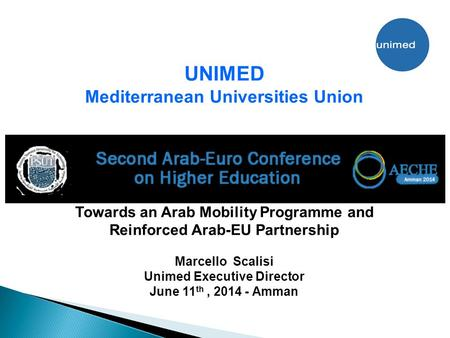 UNIMED Mediterranean Universities Union Towards an Arab Mobility Programme and Reinforced Arab-EU Partnership Marcello Scalisi Unimed Executive Director.