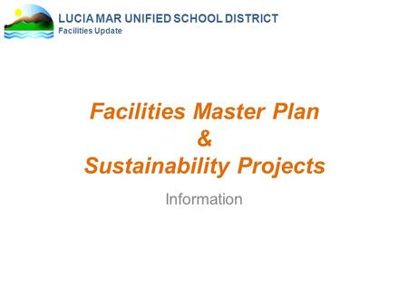 LUCIA MAR UNIFIED SCHOOL DISTRICT Facilities Update Facilities Master Plan & Sustainability Projects Information.