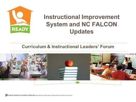 Curriculum & Instructional Leaders' Forum Instructional Improvement System and NC FALCON Updates.