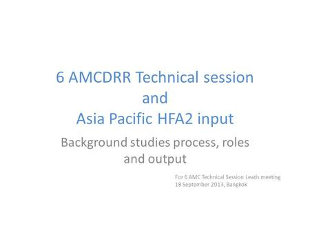 6 AMCDRR Technical session and Asia Pacific HFA2 input Background studies process, roles and output For 6 AMC Technical Session Leads meeting 18 September.