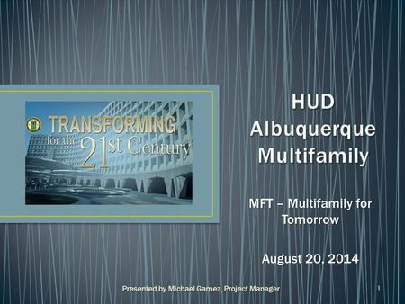 1 MFT – Multifamily for Tomorrow August 20, 2014 Presented by Michael Gamez, Project Manager.