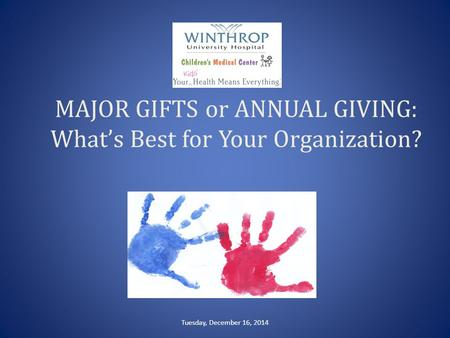 MAJOR GIFTS or ANNUAL GIVING: What's Best for Your Organization? Tuesday, December 16, 2014.