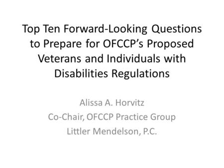 Top Ten Forward-Looking Questions to Prepare for OFCCP's Proposed Veterans and Individuals with Disabilities Regulations Alissa A. Horvitz Co-Chair, OFCCP.