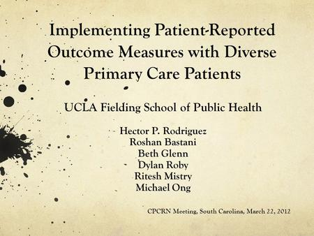 Implementing Patient-Reported Outcome Measures with Diverse Primary Care Patients UCLA Fielding School of Public Health Hector P. Rodriguez Roshan Bastani.