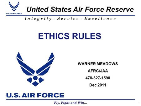 Fly, Fight and Win… United States Air Force Reserve Fly, Fight and Win… I n t e g r i t y - S e r v i c e - E x c e l l e n c e ETHICS RULES WARNER MEADOWS.