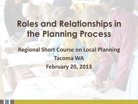 Roles and Relationships in the Planning Process Regional Short Course on Local Planning Tacoma WA February 20, 2013.