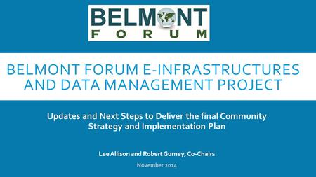 BELMONT FORUM E-INFRASTRUCTURES AND DATA MANAGEMENT PROJECT Updates and Next Steps to Deliver the final Community Strategy and Implementation Plan Lee.