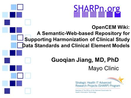 OpenCEM Wiki: A Semantic-Web-based Repository for Supporting Harmonization of Clinical Study Data Standards and Clinical Element Models Guoqian Jiang,