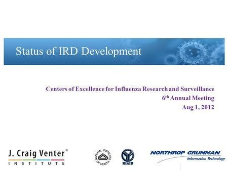 Centers of Excellence for Influenza Research and Surveillance 6 th Annual Meeting Aug 1, 2012 Status of IRD Development.