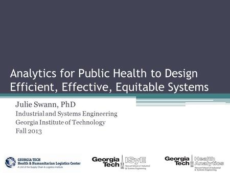 Analytics for Public Health to Design Efficient, Effective, Equitable Systems Julie Swann, PhD Industrial and Systems Engineering Georgia Institute of.