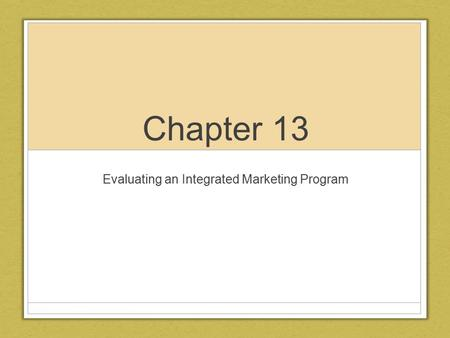 Chapter 13 Evaluating an Integrated Marketing Program.