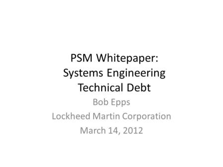 PSM Whitepaper: Systems Engineering Technical Debt Bob Epps Lockheed Martin Corporation March 14, 2012.