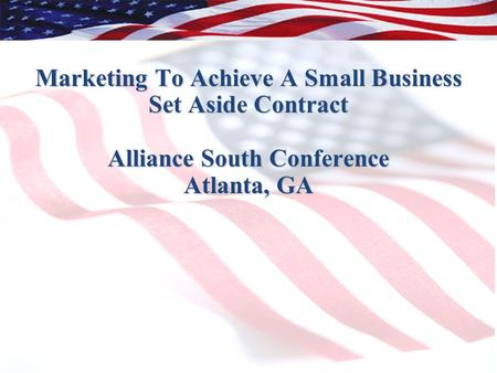 1 Marketing To Achieve A Small Business Set Aside Contract Alliance South Conference Atlanta, GA.