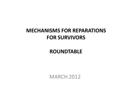 MECHANISMS FOR REPARATIONS FOR SURVIVORS ROUNDTABLE MARCH 2012.