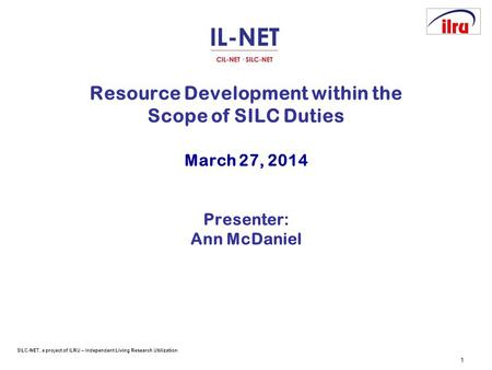 SILC-NET, a project of ILRU – Independent Living Research Utilization 1 Resource Development within the Scope of SILC Duties March 27, 2014 Presenter:
