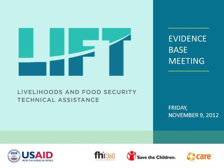 EVIDENCE BASE MEETING FRIDAY, NOVEMBER 9, 2012. WELCOME USAID TEAM LIFT Partners: Care, Save the Children, MEASURE Evaluation LIFT Core Team, FHI 360.