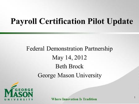 Where Innovation Is Tradition Payroll Certification Pilot Update Federal Demonstration Partnership May 14, 2012 Beth Brock George Mason University 1.