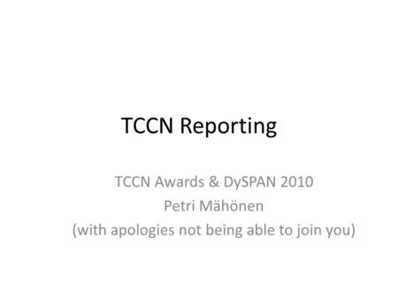 TCCN Reporting TCCN Awards & DySPAN 2010 Petri Mähönen (with apologies not being able to join you)
