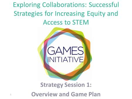 Exploring Collaborations: Successful Strategies for Increasing Equity and Access to STEM Strategy Session 1: Overview and Game Plan 1.
