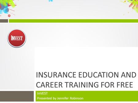 INSURANCE EDUCATION AND CAREER TRAINING FOR FREE InVEST Presented by Jennifer Robinson.