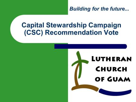 Building for the future... Capital Stewardship Campaign (CSC) Recommendation Vote.