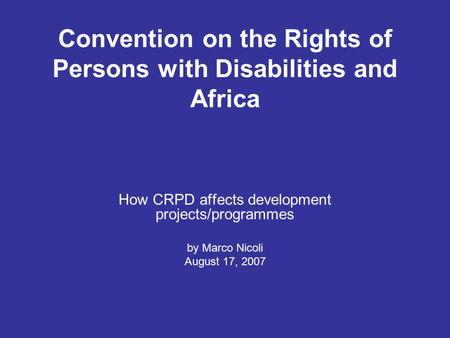 Convention on the Rights of Persons with Disabilities and Africa How CRPD affects development projects/programmes by Marco Nicoli August 17, 2007.