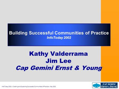 InfoToday 2002 – Creating and Sustaining Successful Communities of Practice – May 2002 Building Successful Communities of Practice InfoToday 2002 Kathy.