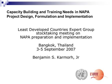 Capacity Building and Training Needs in NAPA Project Design, Formulation and Implementation Least Developed Countries Expert Group stocktaking meeting.