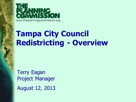 Www.theplanningcommission.org Tampa City Council Redistricting - Overview Terry Eagan Project Manager August 12, 2013.