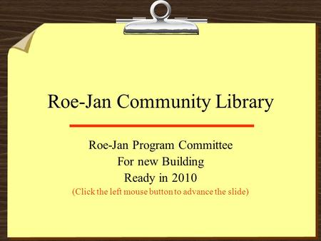 Roe-Jan Community Library Roe-Jan Program Committee For new Building Ready in 2010 (Click the left mouse button to advance the slide)