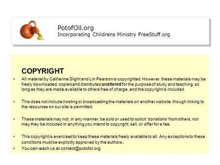 PotofOil.org Incorporating Childrens Ministry FreeStuff.org COPYRIGHT All material by Catherine Slight and Lin Pearson is copyrighted. However, these materials.