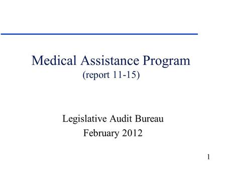 1 Medical Assistance Program (report 11-15) Legislative Audit Bureau February 2012.