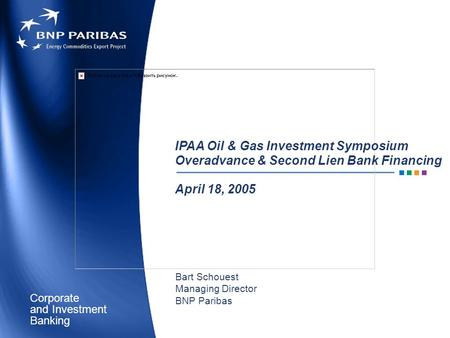 Corporate Banking and Investment IPAA Oil & Gas Investment Symposium Overadvance & Second Lien Bank Financing April 18, 2005 Bart Schouest Managing Director.