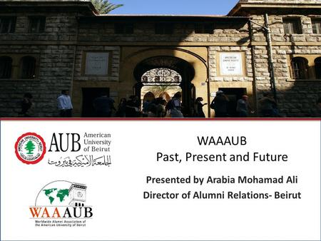 October 2009North American Regional Gathering - Montreal, Canada1 WAAAUB Past, Present and Future Presented by Arabia Mohamad Ali Director of Alumni Relations-