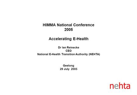 HIMMA National Conference 2005 Accelerating E-Health Dr Ian Reinecke CEO National E-Health Transition Authority (NEHTA) Geelong 29 July 2005 nehta.