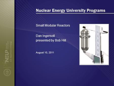 Nuclear Energy University Programs Small Modular Reactors August 10, 2011 Dan Ingersoll presented by Bob Hill.