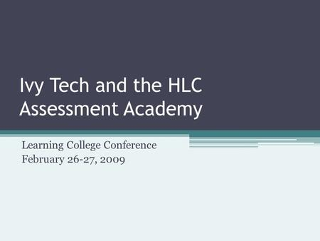 Ivy Tech and the HLC Assessment Academy Learning College Conference February 26-27, 2009.