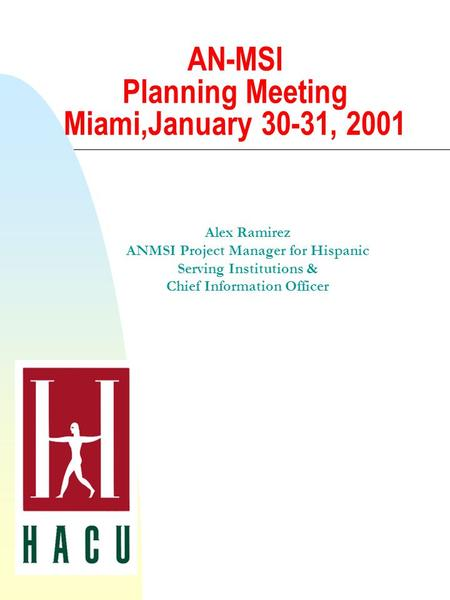 AN-MSI Planning Meeting Miami,January 30-31, 2001 Alex Ramirez ANMSI Project Manager for Hispanic Serving Institutions & Chief Information Officer.