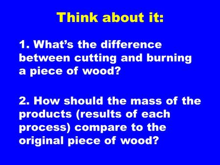 Think about it: 1. What's the difference between cutting and burning a piece of wood? 2. How should the mass of the products (results of each process)