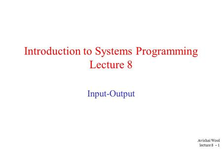 Avishai Wool lecture 8 - 1 Introduction to Systems Programming Lecture 8 Input-Output.